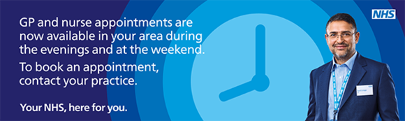Evening and weekend GP and Nurse appointments, see opening times for details.
